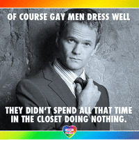 "Girls, Lgbt, and Life: OF COURSE GAY MEN DRESS WELL  THEY DIDNTT SPEND ALL THAT TIME  IN THE CLOSET DOING NOTHING.  LGBT  NITED ""Being able to live my life transparently does empower me to feel like I can be myself more. It's easier for me to flirt with girls now that girls know that I'm gay. It almost makes it a sexier encounter than if I was trying to pretend that I was straight."" - Neil Patrick Harris LGBT LGBTUN rainbownation rainbow_nation_us queerhumor LGBTPride NPH NeilPatrickHarris LoveIsLove comingout Homosexual NonBinary Queer Lesbian Gay Bisexual Transgender Pansexual Polysexual GenderEquality Questioning Agender GenderQueer Intersex Asexual Androgyne GenderFluid LGBTQ"