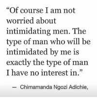 "Never hide your magic.: ""Of course I am not  worried about  intimidating men. The  type of man who will be  intimidated by me is  exactly the type of man  I have no interest in.""  Chimamanda Ngozi Adichie, Never hide your magic."