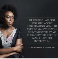 Memes, 🤖, and Who: OF COURSE I AM NOT  WORRIED ABOUT  INTIMIDATING MEN. THE  TYPE OF MAN WHO WILL  BE INTIMIDATED BY ME  IS EXACTLY THE TYPE OF  MAN I HAVE NO  INTEREST IN  CHIMAMANDA NGOZI ADICHIE 👑