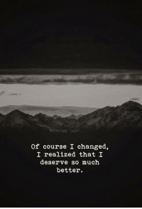 Of Course,  Better, and  Much: of course I changed,  I realized that I  deserve so much  better