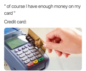 "Money, Tumblr, and Blog: "" of course I have enough money on my  Card""  Credit card studentlifeproblems:If you are a student Follow @studentlifeproblems​"