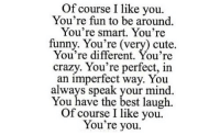 Crazy, Cute, and Funny: Of course I like you.  You're fun to be around  You're smart. You're  funny. You're (very) cute.  You're different. You're  crazy. You're perfect, in  an imperfect way. You  always speak your mind  You have the best laugh.  Of course I like you  You're you