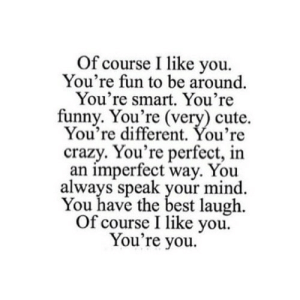 Crazy, Cute, and Funny: Of course I like you  You're fun to be around.  You're smart. You're  funny. You're (very) cute  You're different. You're  crazy.You're perfect, in  an imperfect way. You  always speak your mind  You have the best laugh  Of course I like you  You're you. https://iglovequotes.net/