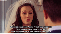 rt if you cried: Of course I love you, Chuck. I've always loved you  I love you more and more every day  if it's even possible to love someone that much rt if you cried