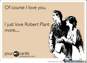 Happy Birthday Robert Plant ! by zombiepedobear - Meme Center: Of course I love you.  I just love Robert Plant  more..  your e cards  someecards.com  İM une Genler LO  memecenter.com Happy Birthday Robert Plant ! by zombiepedobear - Meme Center