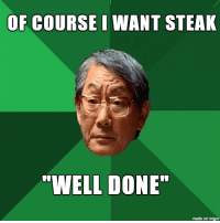 "High Expectations Asian Father Ordering a Steak: OF COURSE I WANT STEAK  ""WELL DONE""  made on imgur High Expectations Asian Father Ordering a Steak"