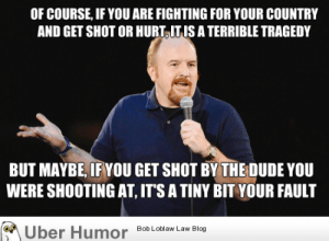 Louis CK. Of course…. but maybehttp://meme-rage.tumblr.com: OF COURSE, IF YOU ARE FIGHTING FOR YOUR COUNTRY  AND GET SHOT OR HURT, IT IS A TERRIBLE TRAGEDY  BUT MAYBE, IF YOU GET SHOT BY THE DUDE YOU  WERE SHOOTING ẠT, IT'S A TINY BIT YOUR FAULT  Über Humor Bob Loblaw Law Blog Louis CK. Of course…. but maybehttp://meme-rage.tumblr.com