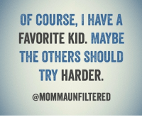 My favorite kid varies from day to day ...: OF COURSE, IHAWE A  FAVORITE KID. MAYBE  THE OTHERS SHOULD  TRY HARDER  @MOMMAUNFILTERED My favorite kid varies from day to day ...