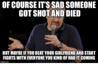 Games, Girlfriend, and Sad: OF COURSE IT'S SAD SOMEONE  COT SHOTAND DIED  BUT MAYBE IF YOU BEAT YOUR GIRLFRIEND AND START  FIGHTS WITH EVERYONE YOU KIND OF HAD IT COMING  imgflip.com