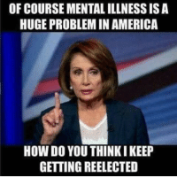 America, Memes, and 🤖: OF COURSE MENTAL ILLNESS ISA  HUGE PROBLEM IN AMERICA  HOW DO YOU THINKI KEEP  GETTING REELECTED