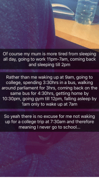 College, Gym, and Party: Of course my mum is more tired from sleeping  all day, going to work 11pm-7am, coming back  and sleeping till 2pm  Rather than me waking up at 9am, going to  college, spending 3:30hrs in a bus, walking  around parliament for 3hrs, coming back on the  same bus for 4:30hrs, getting home by  10:30pm, going gym till 12pm, falling asleep by  1am only to wake up at 7am  So yeah there is no excuse for me not waking  up for a college trip at 7:30am and therefore  meaning I never go to school..
