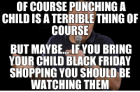Apparently this happens every black Friday: OF COURSE PUNCHING A  CHILD RIBLE  THING OF  COURSE  BUT MAYBE. IFYOU BRING  YOUR CHILD BLACK FRIDAY  SHOPPING YOU SHOULD BE  WATCHING THEM Apparently this happens every black Friday