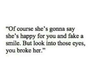 """Look Into: """"Of course she's gonna say  she's happy for you and fake a  smile. But look into those eyes,  you broke her.""""  95"""