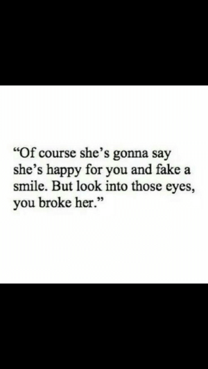 "Gonna Say: ""Of course she's gonna say  she's happy for you and fake a  smile. But look into those eyes,  you broke her.""  95"