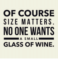 Get your mind out of the gutter. Of course we meant wine.: OF COURSE  SIZE MATTERS  NO ONE WANTS  A SMALL  GLASS OF WINE. Get your mind out of the gutter. Of course we meant wine.