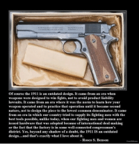Facts, Memes, and Common: of course the 1911 is an outdated design. It came from an era when  weapons were designed to win fights, not to avoid product liability  lawsuits. It came from an era where it was the norm to learn how your  weapon operated and to practice that operation until it became second  nature, not to design the piece to the lowest common denominator. It came  from an era in which our country tried to supply its fighting men with the  best tools possible, unlike today, when our fighting men and women are  issued hardware that was adopted because of international deal-making  or the fact that the factory is in some well-connected congressman's  district. Yes, beyond any shadow of a doubt, the 1911 IS an outdated  design  and that's exactly what I love about it.  Rosco S. Benson True story.