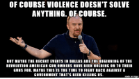 of course violence doesn't solve anything: OF COURSE VIOLENCE DOESN'T SOLVE  ANYTHING. OF COURSE.  BUT MAYBE THE RECENT EVENTS IN DALLAS ARE THE BEGINNING OF THE  REVOLUTION AMERICAN GUN OWNERS HAVE BEEN HOLDING ON TO THEIR  GUNS FOR. MAYBE THIS IS THE TIME TO FIGHT BACK AGAINST A  GOVERNMENT THAT'S BEEN KILLING US.  made on imgur of course violence doesn't solve anything