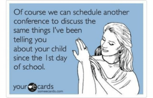 31 Amazing Teacher Memes That Absolutely Nail What Running A Classroom Is Like (Slide #76) - Offbeat: Of course we can schedule another  conference to discuss the  same things I've been  telling you  about your child  since the Ist day  of school.  your ecards  someecards.com 31 Amazing Teacher Memes That Absolutely Nail What Running A Classroom Is Like (Slide #76) - Offbeat
