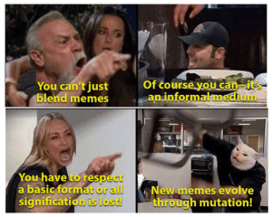 Improvise. Adapt. Overcome.: Of course you can-it's  an informalmedium  You can't just  blend memes  You have to respect  a basic format or all  signification is lost!  New memes evolve  through mutation! Improvise. Adapt. Overcome.
