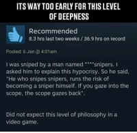 "Didn't expect this level of deepness from DayZ: OF DEEP NESS  Recommended  8.3 hrs last two weeks 36.9 hrs on record  Posted: 6 Jan 4:01am  I was sniped by a man named  snipers.  I  asked him to explain this hypocrisy. So he said,  ""He who snipes snipers, runs the risk of  becoming a sniper himself. If you gaze into the  scope, the scope gazes back"".  Did not expect this level of philosophy in a  video game. Didn't expect this level of deepness from DayZ"