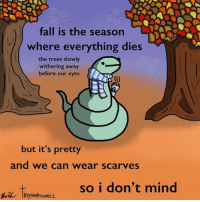 Fall, Trees, and Nihilist: of  fall is the season  where everything dies  the trees slowly  withering away  before our eyes  but it's pretty  and we can wear scarves  so i don't mind  Inysnekcomics Tiny Snek Comics