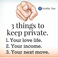 moves: of Healthy Tips  3 things to  keep private.  l. Your love life  2. Your income  3. Your next move.