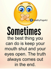 keep your mouth shut: Of HealthyPage4u  Sometimes  the best thing you  can do is keep your  mouth shut and your  eyes open. The truth  always comes out  in the end