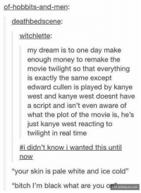 "Memes, Twilight, and 🤖: of-hobbits-and-men:  deathbed scene  witchlette  my dream is to one day make  enough money to remake the  movie twilight so that everything  is exactly the same except  edward cullen is played by kanye  west and kanye west doesnt have  a script and isn't even aware of  what the plot of the movie is, he's  just kanye west reacting to  twilight in real time  #i didn't know i wanted this until  now  ""your skin is pale white and ice cold""  ""bitch I'm black what are you o  A DAMNLOL.COM That Would Be One Entertaining Love Story http://www.damnlol.com/that-would-be-one-entertaining-love-story-96798.html"