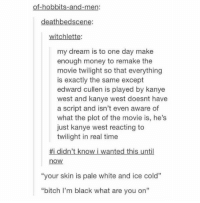 "Bitch, Kanye, and Memes: of-hobbits-and-men:  deathbedscene:  witchlette:  my dream is to one day make  enough money to remake the  movie twilight so that everything  is exactly the same except  edward cullen is played by kanye  west and kanye west doesnt have  a script and isn't even aware of  what the plot of the movie is, he's  just kanye west reacting to  twilight in real time  #1 didn't know I wanted this until  now  ""your skin is pale white and ice cold""  ""bitch I'm black what are you on"" WE NEED TO FUND THIS https://t.co/kO8Imf00zp"