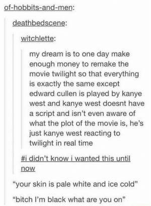 "Bitch, Kanye, and Money: of-hobbits-and-men:  deathbedscene:  witchlette:  my dream is to one day make  enough money to remake the  movie twilight so that everything  is exactly the same except  edward cullen is played by kanye  west and kanye west doesnt have  a script and isn't even aware of  what the plot of the movie is, he's  just kanye west reacting to  twilight in real time  #1 didn't know i wanted this until  now  13  ""your skin is pale white and ice cold""  ""bitch I'm black what are you on"" Twilight feat. Kanye"