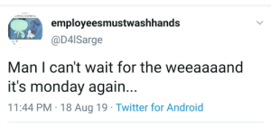 Android, Twitter, and Monday: of how unwantedi a  employeesmustwashhands  OSER  @D4ISarge  Man I can't wait for the weeaaaand  it's monday again...  11:44 PM 18 Aug 19 Twitter for Android There are only short and extra short weekends, there are no long weekends