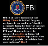 Has anyone else thought of this? Let us know in the comments: OF JUS  FB  If the FBI fails to recommend that  Hillary Clinton be indicted for gross  negligence in her handling of classified  documents during her tenure at the State  Department, then what value does the  FBI have? How can they ever be  considered a credible and impartial  criminal investigation department, when  the already publicly released data shows  gross negligence? How?  t.sixx Has anyone else thought of this? Let us know in the comments