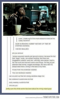 Dude, Gif, and Memes: OF  Look, I made a gif of this most awesome wizard at the  Leaky Cauldron!  DUDE IS READING A BRIEF HISTORY OF TIME BY  STEPHEN HAWKING  NEVER REALIZED  are you serious  I aways assumed wizards just ignored science, because the fact  that magic exists, can explain anything But there are  MuggleBorn wizards. ones who, until they were eleven, lived in  the real world and learned science and things. Did they all just  abandon that normal, muggle knowledge, like Harry did? it's  always been there itching in the back of my mind.  FOUR FOR YOU SCIENCE WIZARD  YOU GO SCIENCE WIZARD  can we point out that he's doing wandless magic too  like voldemort couldnt even do that  molly weasley couldnt do that  who are you  pretty sure this whole series has been about the wrong wizard guys  more awesome pictures at THEMETAPICTURE.COM
