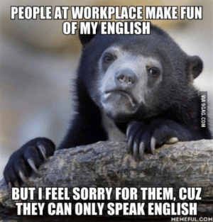 Any 9gagger here who has the same issue as me?: OF MY ENGLISH  BUT I FEEL SORRY FOR THEM, CUZ  THEY CAN ONLY SPEAK ENGLISH  MEMEFUL.CO Any 9gagger here who has the same issue as me?
