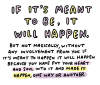 ots: OF OT'S MEANT  To BEp OT  WOLL NAPPEN  0  BuT NoT MAGICALLy, wiTHovT  ANy INvoLvEmEnT FRoM you. IF  iT's MEANT To HAPpEN it wilL HAPPEn  BECAvSE you HAVE PVt YovR HEART  AND SOvL INTo IT AND MADE IT  HAPPEN, ONE WAY OR ANOTHER