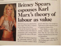 "Bitch, Britney Spears, and Dank: of Rush.  Britney Spears  espouses Karl  Marx's theory of  labour as value  BRITNEY Spears has admitted her  govern their lives, for example my  latest single Work Bitch is inspired exploration of the seductive power  by the writings of Karl Marx.  of capital in Gimme More  The star has based her latest hit  Work Bitch is a satire of com  on a lifetime's study of the father of modity fetishism which under  communism, and a strong desire lines that the real owners of the  to champion the cause of the pro- means of production are the work  letariat  ers themselves.  She said: I've always sung about  ""when I whip a woman wear.  the relationship between people  ing bondage gear video, it's  in the and the economic systems which a metaphor."