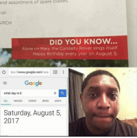 Being Alone, Birthday, and Google: of  spare  blades.  and assortment  up.  RCH  DID YOU KNOW..  Alone on Mars, the Curiosity Rover sings itself  Happy Birthday every year on August 5  ǜ tps://www.google.com/seai国  Google  what day is it  ALL IMAGESVIDEOS NEWS MAPS  Saturday, August 5,  2017 Remember to say HappyBirthday to our favorite rover! Curiosity!!! Sending love from Earth! badsciencejokes