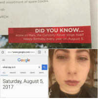 Being Alone, Birthday, and Google: of  spare  blades.  and assortment  up.  RCH  DID YOU KNOW..  Alone on Mars, the Curiosity Rover sings itself  Happy Birthday every year on August 5  公 tps://www.google.com/seal ®  Google  what day is it  ALL  IMAGES  VIDEOS  NEWS  MAPS  Saturday, August 5,  2017 hope he's okay