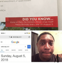 Being Alone, Birthday, and Google: of  spare  blades  assortment  up.  RCH  and  DID YOU KNOW..  Alone on Mars, the Curiosity Rover sings itself  Happy Birthday every year on August 5.  9:55プ  ws  a e what day is it  Google  what day is it  ALL NEWS IMAGES VIDEOS MAPS  Sunday, August 5,  2018