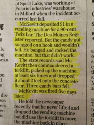 Candy, Fall, and Work: of Spirit Lake, was working at  Polaris Industries' warehouse  in Milford when the incident oc-  curred last fall.  McKevitt deposited $1 in a  6 vending machine for a 90-cent  Twix bar, The Des Moines Reg-B  ister reported. But the candy got A  snagged on a hook and wouldn't  ls fall. He banged and rocked thea  ng machine, but that didn't work.  exu The state records said Mc-  0  St  Kevitt then commandeered a  forklift, picked up the machinet  at least six times and dropped  it about 2 feet onto the concrete  floor. Three candy bars fell.  on  l  McKevitt was fired five days  later.  dis-  os  ers  He told the newspaper  recently that he never lifted andt  er- dropped the vending machine t  but did use the forklift to move  in  the machine back in place Collection of quality reposts and stolen content
