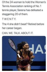 Blackpeopletwitter, Tennis, and Women: Of the 24 women to hold the Women's  Tennis Association ranking of No.1  tennis player, Serena has defeated a  staggering 20 of them.  TWENTY  The 4 she didn't beat? Retired before  her career began.  CAN. WE. TALK. ABOUT. IT. Ay y'all fr (via /r/BlackPeopleTwitter)