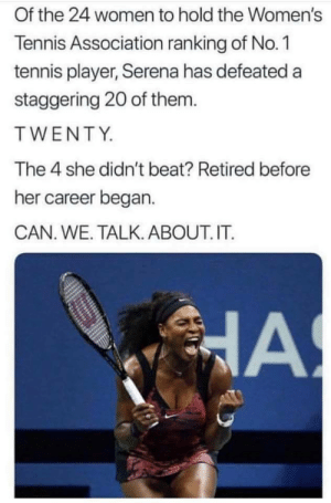 Dank, Memes, and Target: Of the 24 women to hold the Women's  Tennis Association ranking of No.1  tennis player, Serena has defeated a  staggering 20 of them.  TWENTY  The 4 she didn't beat? Retired before  her career began.  CAN. WE. TALK. ABOUT. IT. Ay y'all fr by Bayonette4427 MORE MEMES
