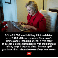 Of the 33,000 emails Hillary Clinton deleted,  over 2,000 of them contained Papa John's  promo codes, including one for a free order  of Tuscan 6-cheese breadsticks with the purchase  of any large 1-topping pizza. Thumbs up if  you think Hillary should release the promo codes.  CAFE READ THIS WE DESERVE ANSWERS