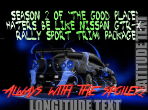 """Be Like, Good, and Nissan: OF """"THE GOOD PLACE  SEASON 2  """":  HATERS BE LIKE NISSAN GTR-K  PACKAGE  KALLY SPORT TRIM  Imgilip.com  Alstd iWH HGILE  IONGITUDE TEXT 17 episodes down the drain 😤😤😤"""