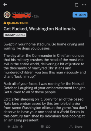 """T_D is angry that Donny had to face what most Americans actually think of him.: OF THE  r/The Donald  +JOIN  RESNO TE  22h  STATES  A QUARANTINED  Get Fucked, Washington Nationals.  TRUMP CURSE  Swept in your home stadium. Go home crying and  wailing like dogs you pussies.  The day after the Commander in Chief announces  that his military crushes the head of the most vile  evil in the entire world, delivering a bit of justice to  the thousands of martyred Christians and  murdered children, you boo this man viscously and  chant """"lock him up.""""  Fuck all of your faces. I was rooting for the Nats all  October. Laughing at your embarrassment tonight.  Get fucked to all of those people.  Edit: after sleeping on it. Sorry for all of the based  Nats fans embarrassed by this terrible behavior  from some Washington elites at the game. You don't  deserve to have your one shot at a World Series in  this century tarnished by ridiculous fans booing at  an amazing president.  t Share  120  2.7k T_D is angry that Donny had to face what most Americans actually think of him."""