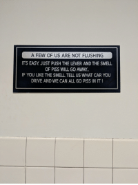 This sign in the bathroom at work.: OF US AFR  A FEW OF US ARE NOT FLUSHING  ITS EASY. JUST PUSH THE LEVER AND THE SMELL  OF PISS WILL GO AWAY  IF YOU LIKE THE SMELL,TELL US WHAT CAR YOU  DRIVE AND WE CAN ALL GO PISS IN IT This sign in the bathroom at work.