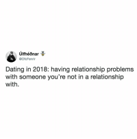 Dating, Relatable, and In a Relationship: @OfcFenrir  Dating in 2018: having relationship problems  with someone you're not in a relationship  with you know who to send this to