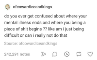 Confused, Shit, and Humans of Tumblr: ofcowardiceandking  do you ever get confused about where your  mental illness ends and where you being a  piece of shit begins ?? like am i just being  difficult or can i really not do that  Source: ofcowardiceandkings  242,291 notes D