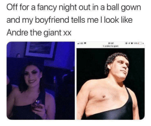 André the Giant, Fancy, and Giant: Off for a fancy night out in a ball gown  and my boyfriend tells me l look like  Andre the giant xx  21:37  a andre the giant As you watch her hammer back 108 beers