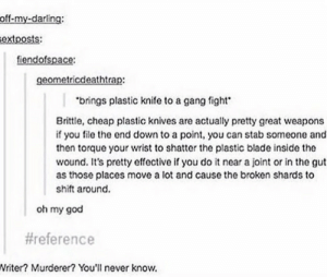Well thats usefulomg-humor.tumblr.com: off-my-darling:  extposts:  fiendofspace:  geometricdeathtrap:  brings plastic knife to a gang fight  Brittle, cheap plastic knives are actually pretty great weapons  if you file the end down to a point, you can stab someone and  then torque your wrist to shatter the plastic blade inside the  wound. It's pretty effective if you do it near a joint or in the gut  as those places move a lot and cause the broken shards to  shift around.  oh my god  #reference  Writer? Murderer? You' never know. Well thats usefulomg-humor.tumblr.com